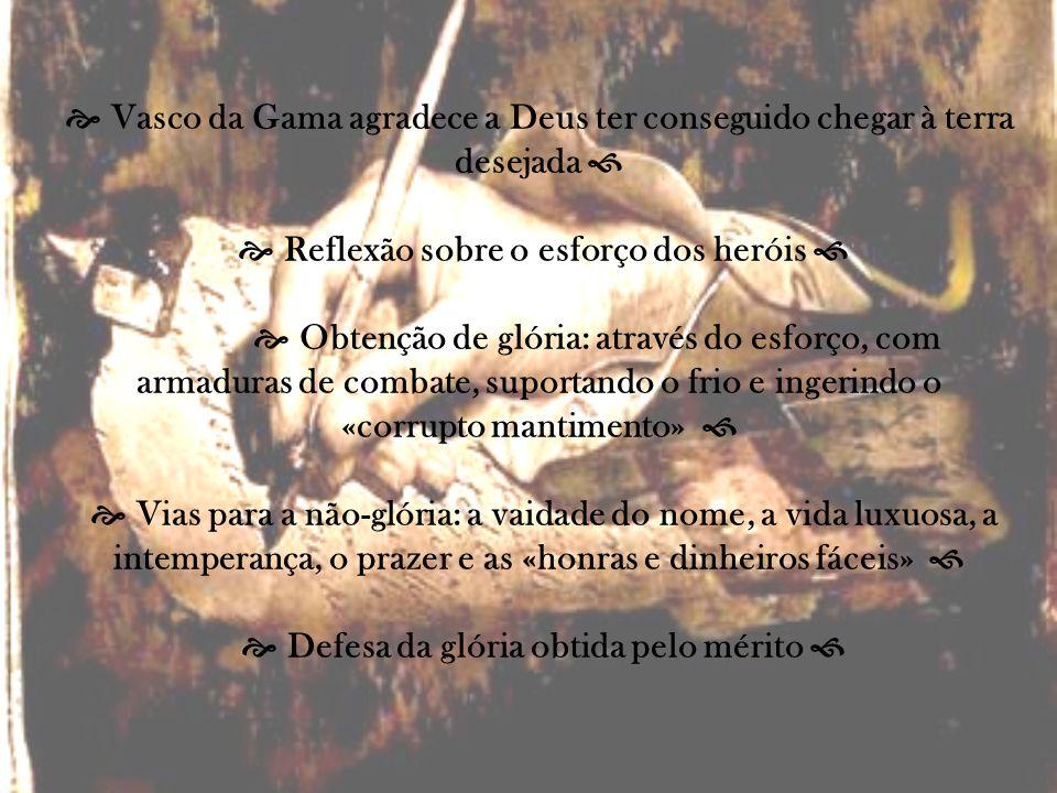 Vasco da Gama agradece a Deus ter conseguido chegar à terra desejada Reflexão sobre o esforço dos heróis Obtenção de glória: através do esforço, com a