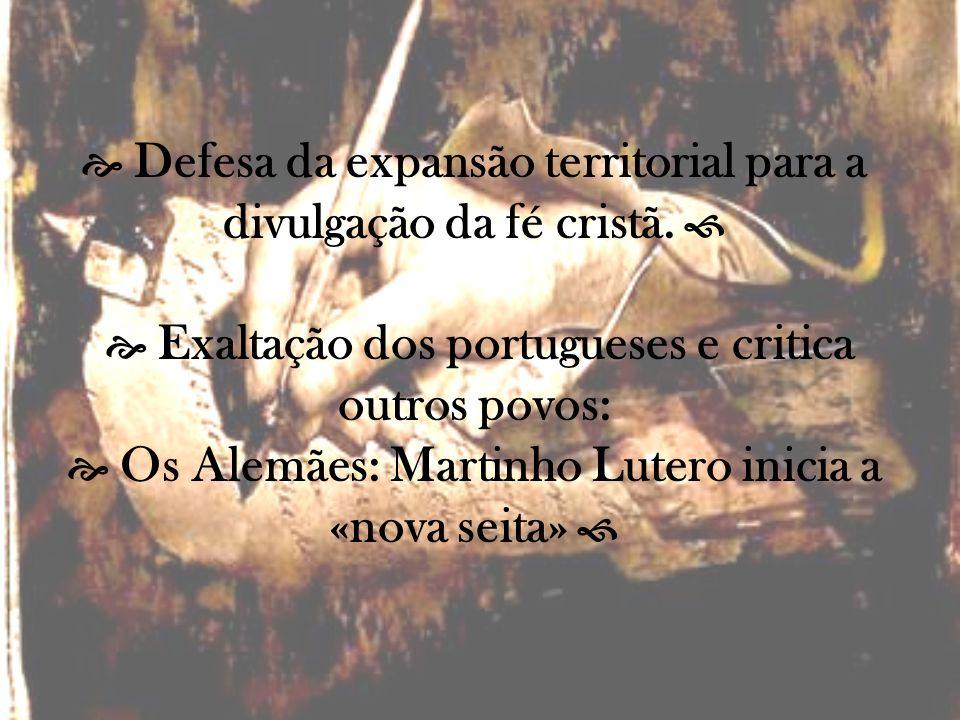 Defesa da expansão territorial para a divulgação da fé cristã. Exaltação dos portugueses e critica outros povos: Os Alemães: Martinho Lutero inicia a