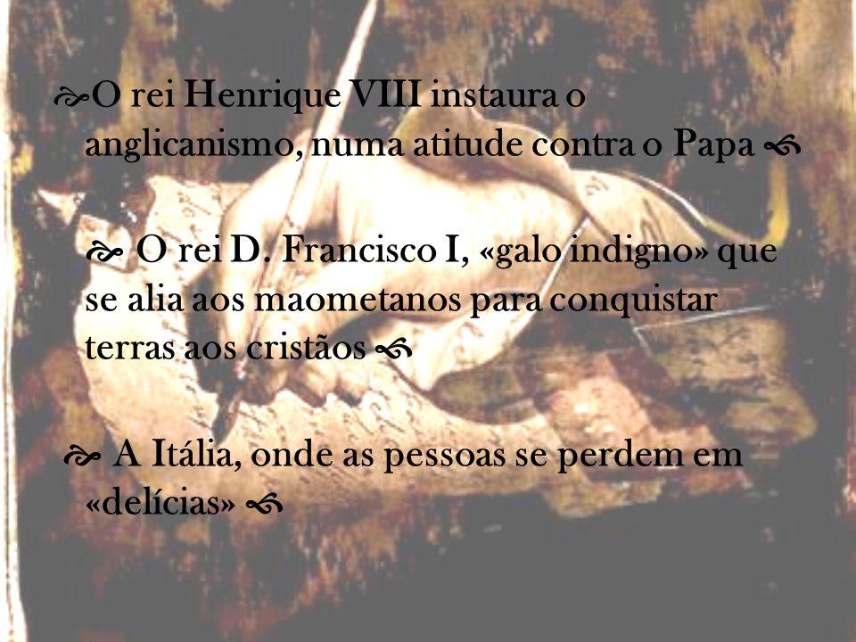 O rei Henrique VIII instaura o anglicanismo, numa atitude contra o Papa O rei D. Francisco I, «galo indigno» que se alia aos maometanos para conquista