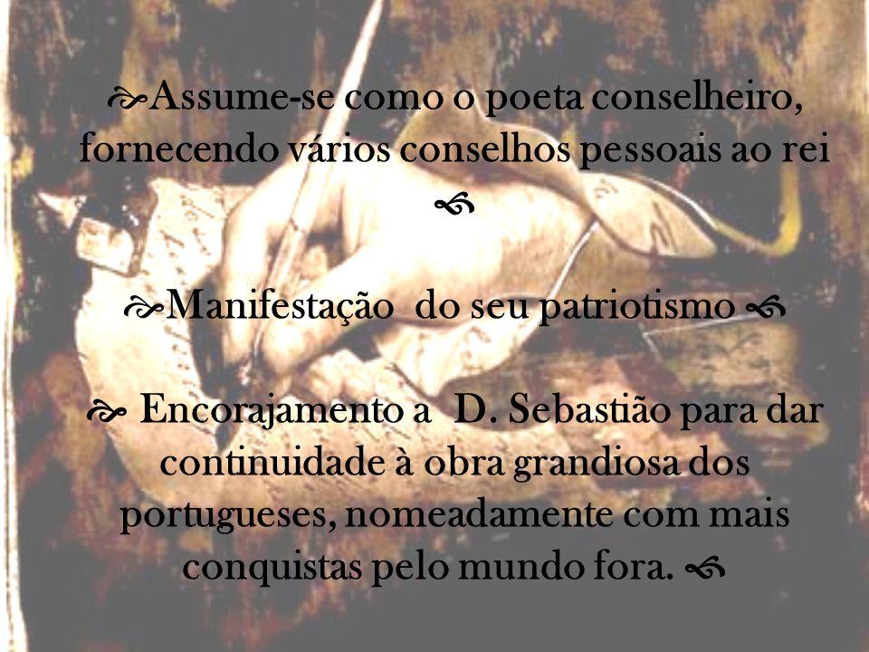 Assume-se como o poeta conselheiro, fornecendo vários conselhos pessoais ao rei Manifestação do seu patriotismo Encorajamento a D. Sebastião para dar
