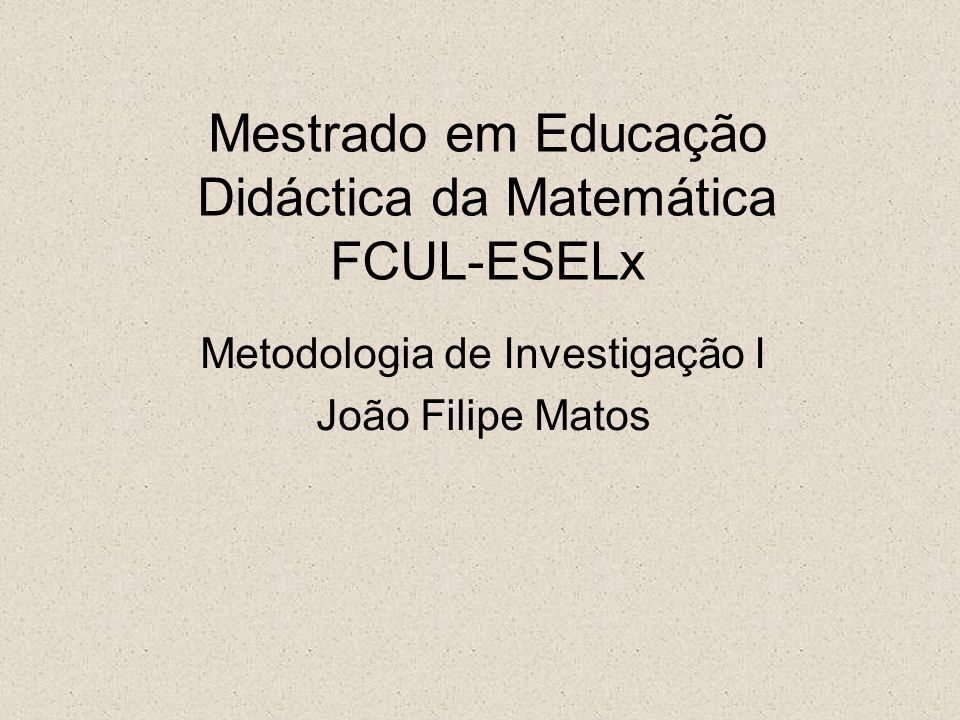 Mestrado em Educação Didáctica da Matemática FCUL-ESELx Metodologia de Investigação I João Filipe Matos