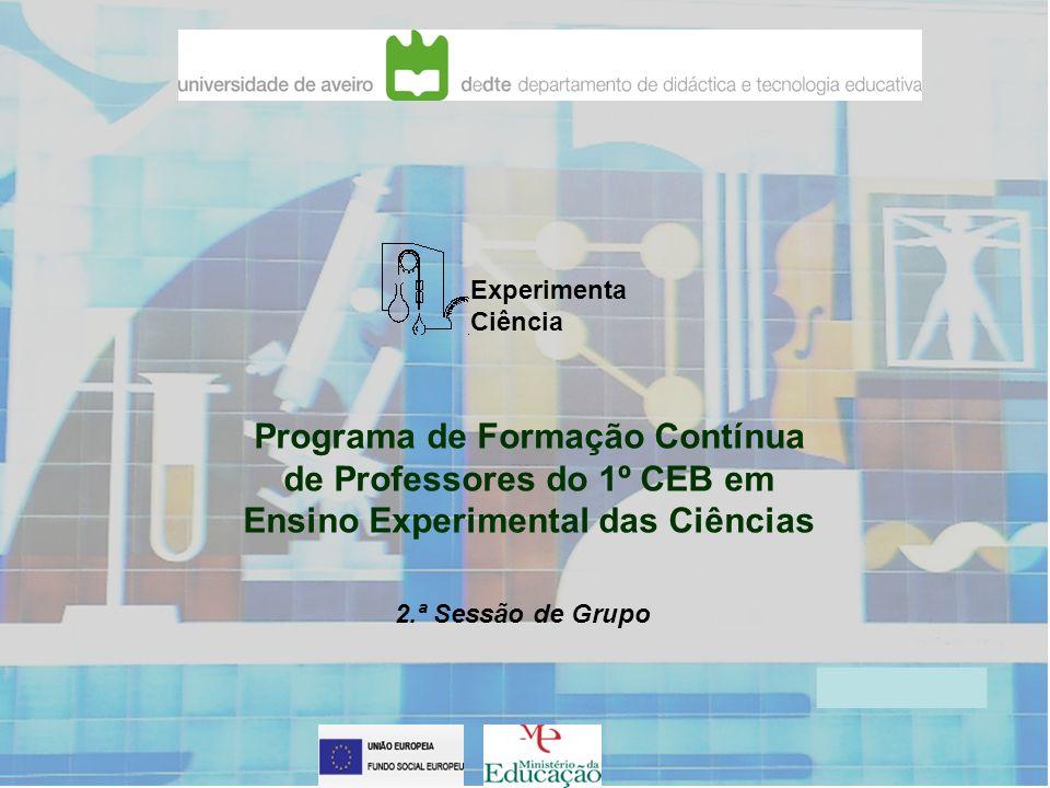Experimenta Ciência Programa de Formação Contínua de Professores do 1º CEB em Ensino Experimental das Ciências 2.ª Sessão de Grupo
