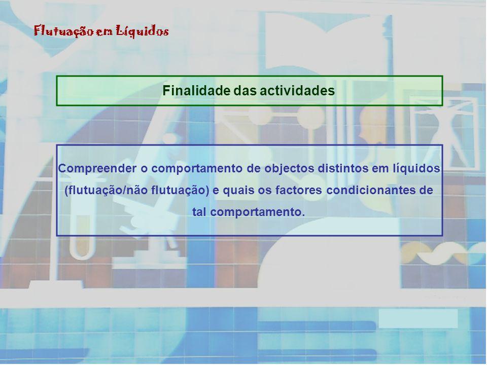 Finalidade das actividades Flutuação em Líquidos Compreender o comportamento de objectos distintos em líquidos (flutuação/não flutuação) e quais os factores condicionantes de tal comportamento.
