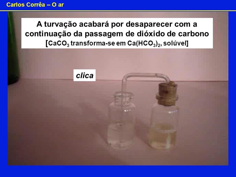 Carlos Corrêa – O ar A turvação acabará por desaparecer com a continuação da passagem de dióxido de carbono [ CaCO 3 transforma-se em Ca(HCO 3 ) 2, so