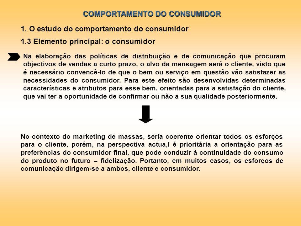 COMPORTAMENTO DO CONSUMIDOR 1. O estudo do comportamento do consumidor 1.3 Elemento principal: o consumidor Na elaboração das políticas de distribuiçã