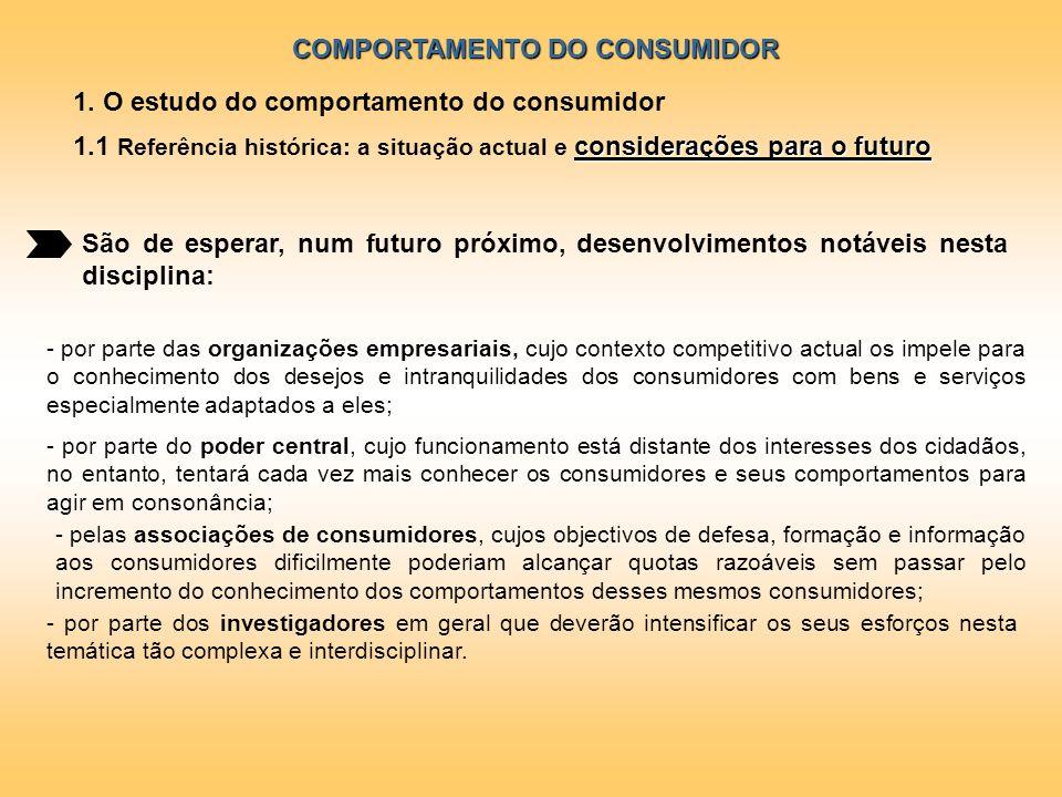 COMPORTAMENTO DO CONSUMIDOR 1. O estudo do comportamento do consumidor considerações para o futuro 1.1 Referência histórica: a situação actual e consi