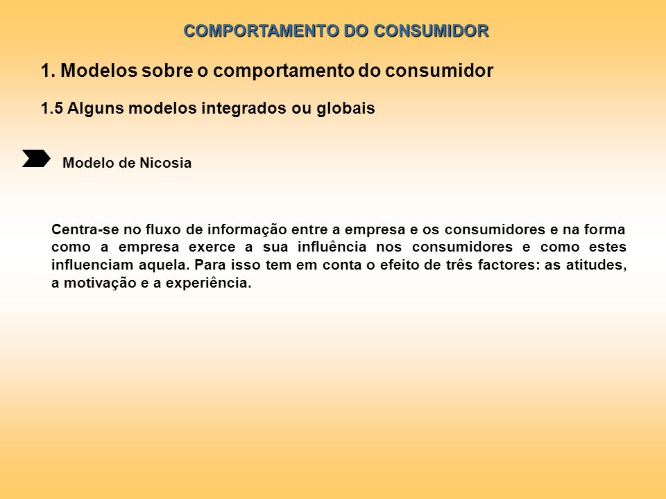 COMPORTAMENTO DO CONSUMIDOR Modelo de Nicosia 1. Modelos sobre o comportamento do consumidor 1.5 Alguns modelos integrados ou globais Centra-se no flu