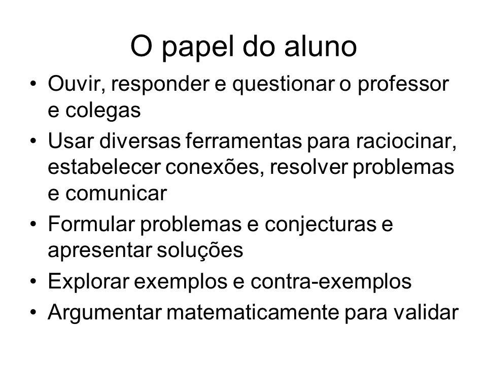 O papel do aluno Ouvir, responder e questionar o professor e colegas Usar diversas ferramentas para raciocinar, estabelecer conexões, resolver problem