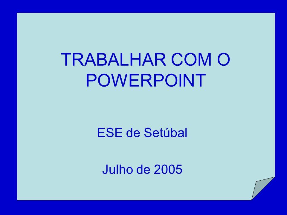 TRABALHAR COM O POWERPOINT ESE de Setúbal Julho de 2005