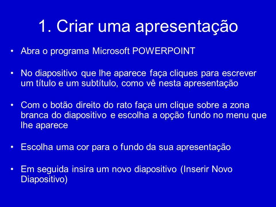 1. Criar uma apresentação Abra o programa Microsoft POWERPOINT No diapositivo que lhe aparece faça cliques para escrever um título e um subtítulo, com