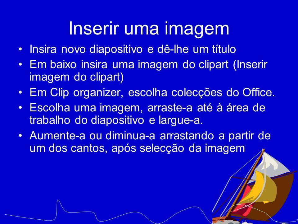 Inserir uma imagem Insira novo diapositivo e dê-lhe um título Em baixo insira uma imagem do clipart (Inserir imagem do clipart) Em Clip organizer, esc