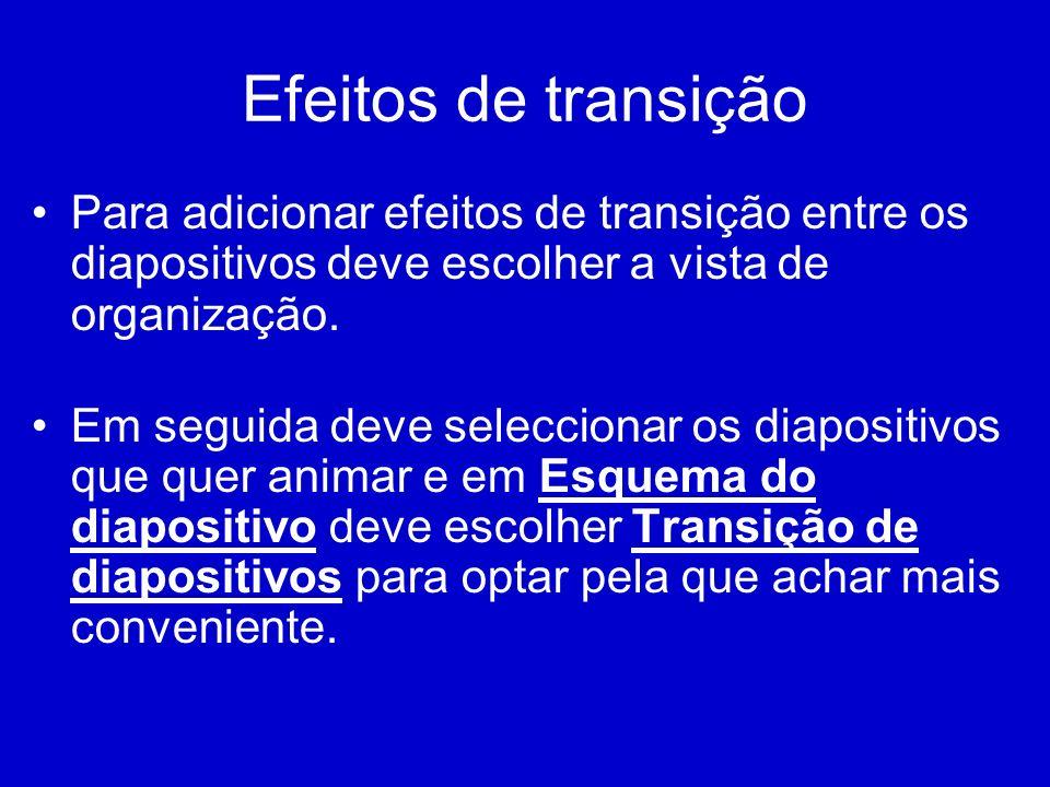 Efeitos de transição Para adicionar efeitos de transição entre os diapositivos deve escolher a vista de organização. Em seguida deve seleccionar os di