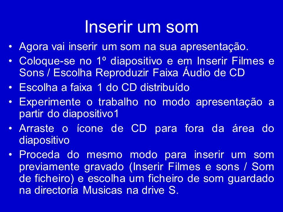 Inserir um som Agora vai inserir um som na sua apresentação. Coloque-se no 1º diapositivo e em Inserir Filmes e Sons / Escolha Reproduzir Faixa Áudio