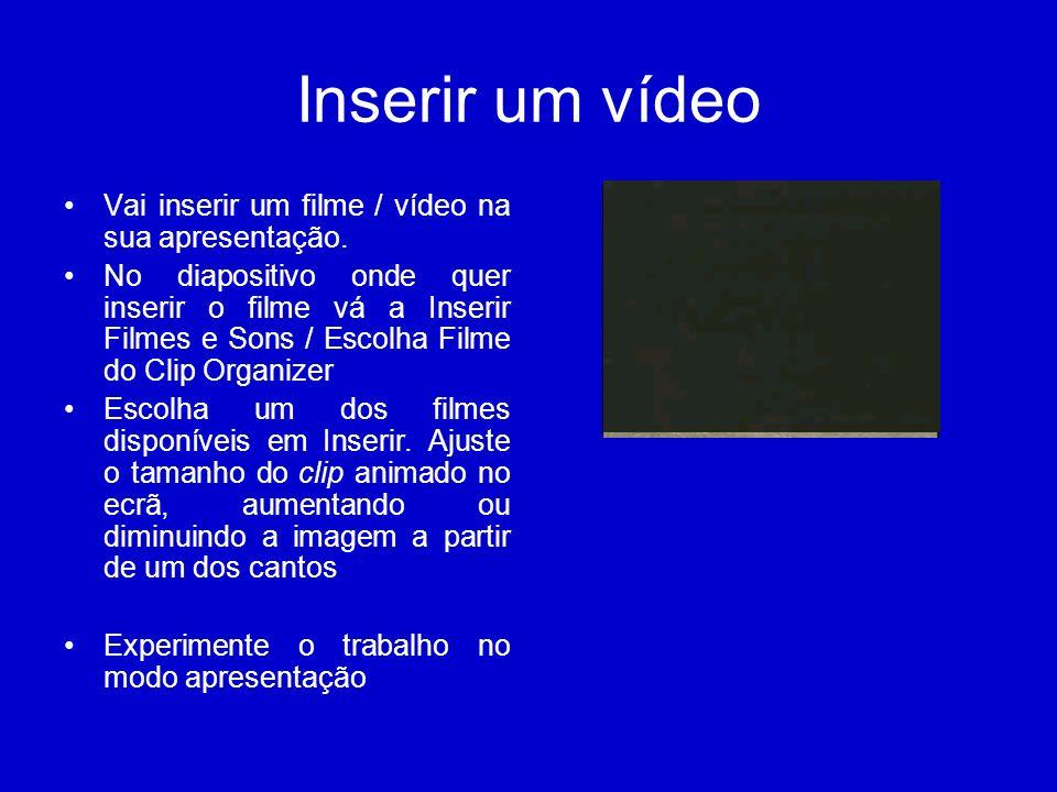 Inserir um vídeo Vai inserir um filme / vídeo na sua apresentação. No diapositivo onde quer inserir o filme vá a Inserir Filmes e Sons / Escolha Filme