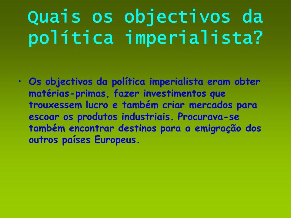 Quais os objectivos da política imperialista? Os objectivos da política imperialista eram obter matérias-primas, fazer investimentos que trouxessem lu