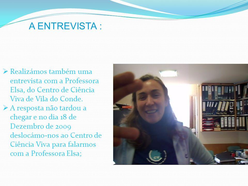 Realizámos também uma entrevista com a Professora Elsa, do Centro de Ciência Viva de Vila do Conde. A resposta não tardou a chegar e no dia 18 de Deze
