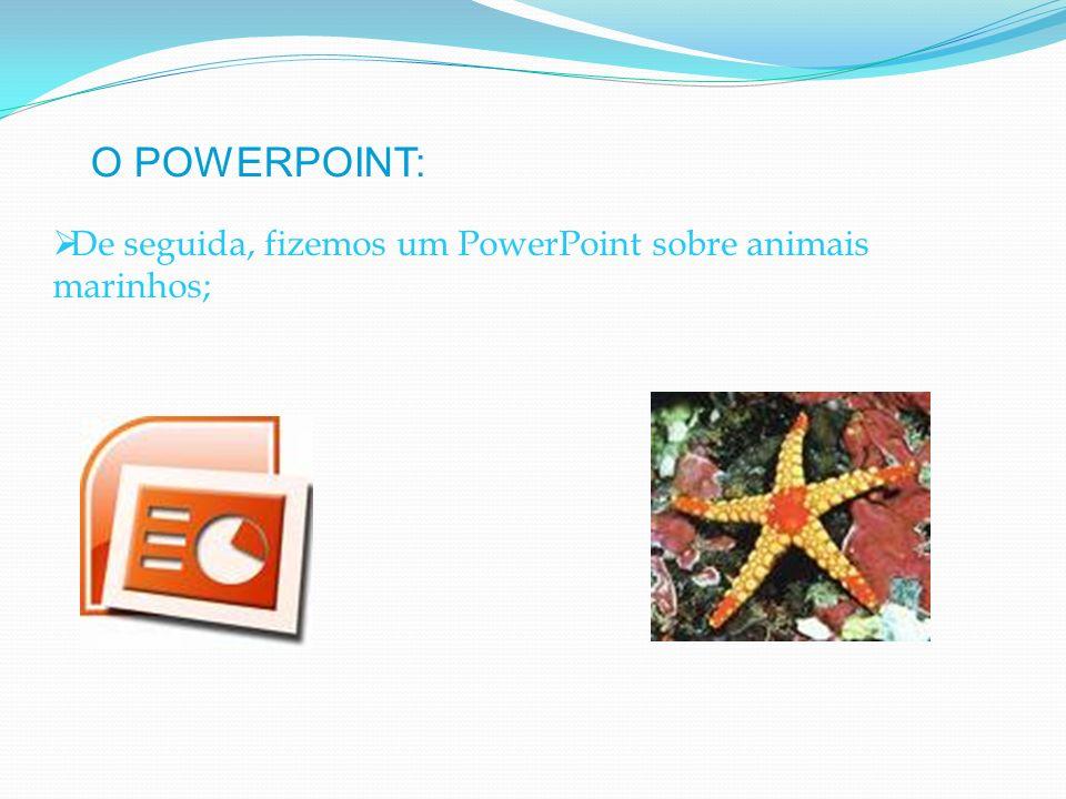 De seguida, fizemos um PowerPoint sobre animais marinhos; O POWERPOINT: