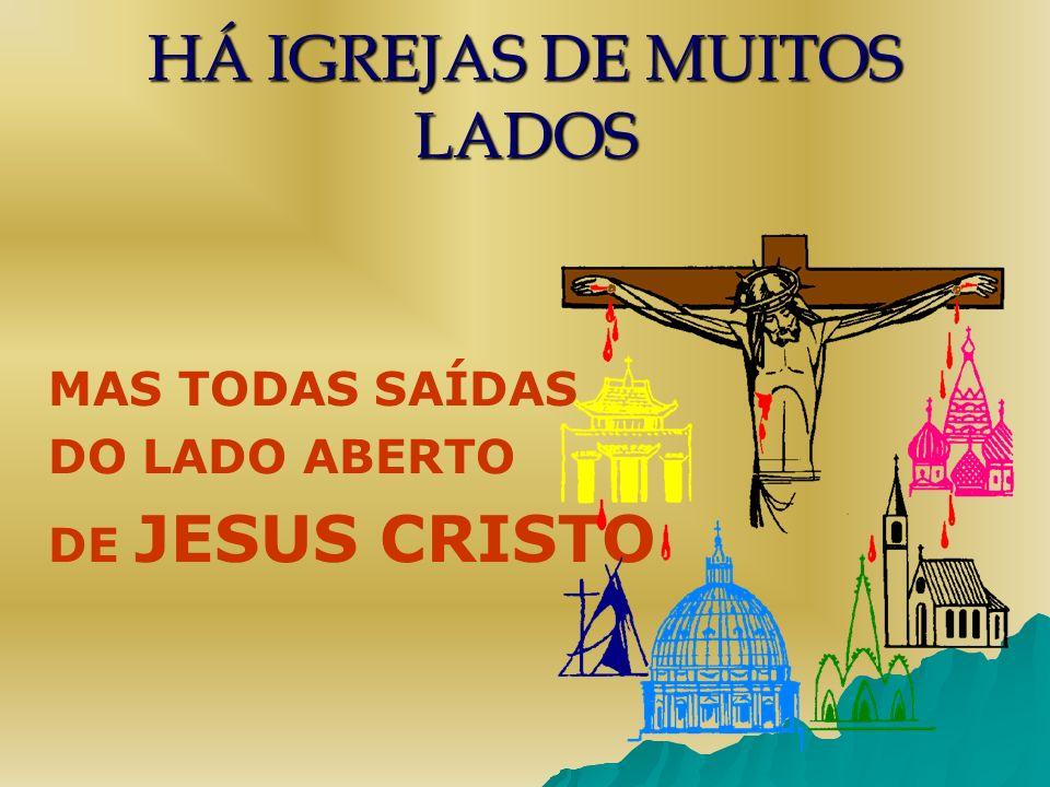 HÁ IGREJAS DE MUITOS LADOS MAS TODAS SAÍDAS DO LADO ABERTO DE JESUS CRISTO