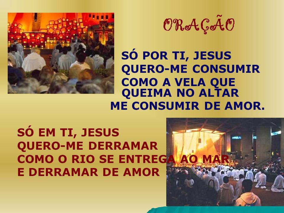 ORAÇÃO SÓ POR TI, JESUS QUERO-ME CONSUMIR COMO A VELA QUE QUEIMA NO ALTAR ME CONSUMIR DE AMOR. SÓ EM TI, JESUS QUERO-ME DERRAMAR COMO O RIO SE ENTREGA