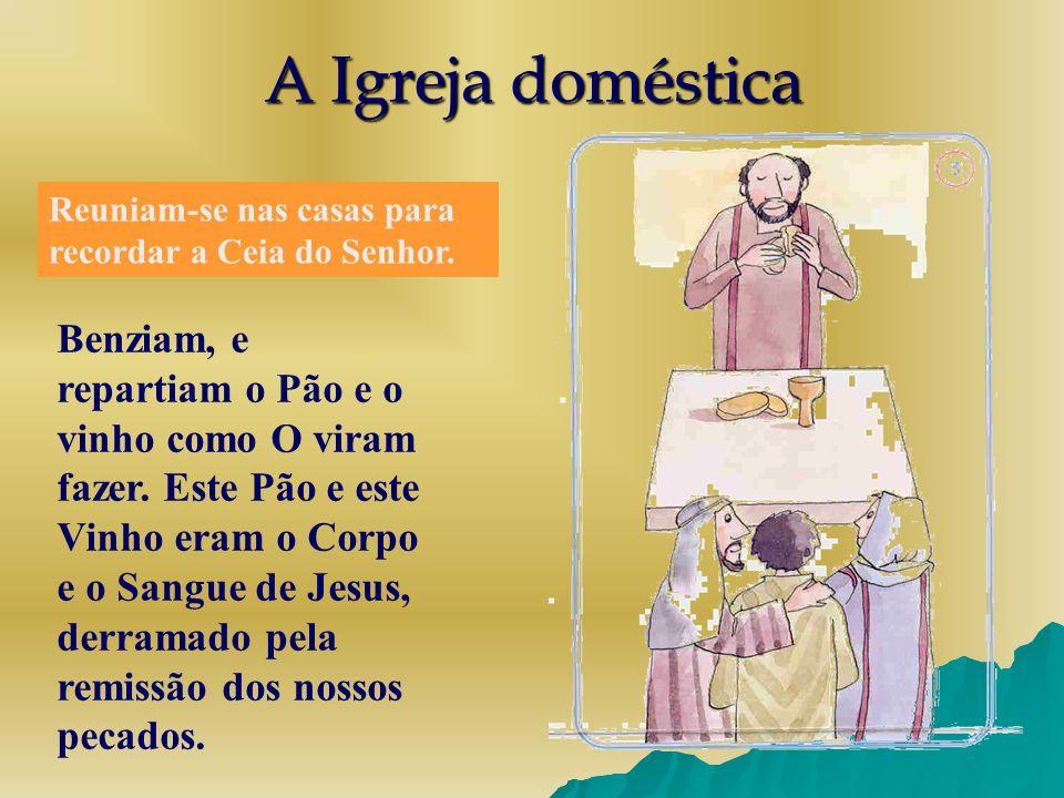 A Igreja doméstica Reuniam-se nas casas para recordar a Ceia do Senhor. Benziam, e repartiam o Pão e o vinho como O viram fazer. Este Pão e este Vinho