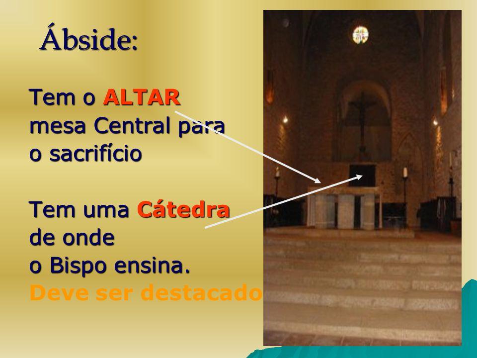 Ábside: Tem o ALTAR mesa Central para o sacrifício Tem uma Cátedra de onde o Bispo ensina. Deve ser destacado