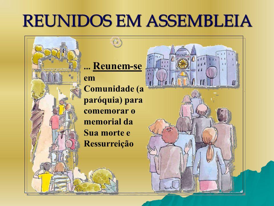 REUNIDOS EM ASSEMBLEIA... Reunem-se em Comunidade (a paróquia) para comemorar o memorial da Sua morte e Ressurreição
