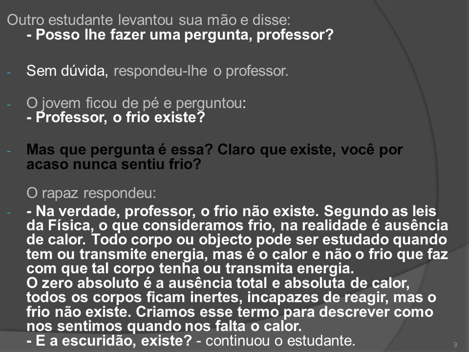 Outro estudante levantou sua mão e disse: - Posso lhe fazer uma pergunta, professor? - Sem dúvida, respondeu-lhe o professor. - O jovem ficou de pé e