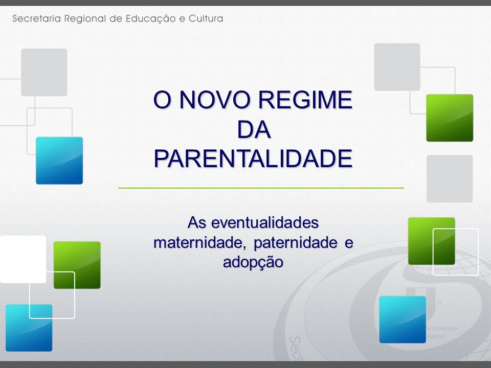 O NOVO REGIME DA PARENTALIDADE As eventualidades maternidade, paternidade e adopção