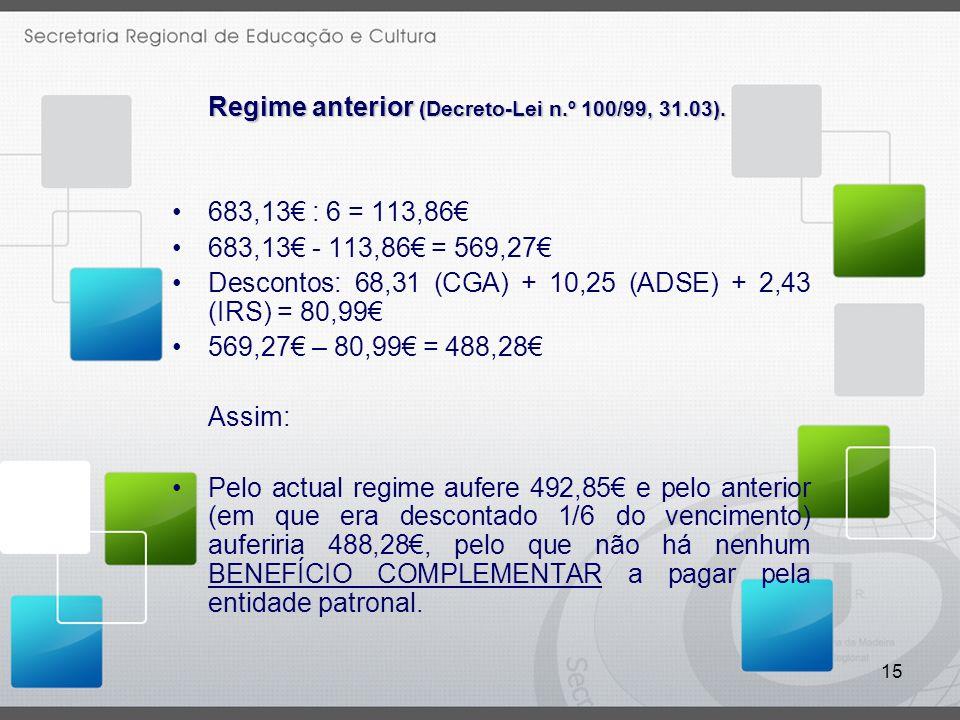 15 Regime anterior (Decreto-Lei n.º 100/99, 31.03). 683,13 : 6 = 113,86 683,13 - 113,86 = 569,27 Descontos: 68,31 (CGA) + 10,25 (ADSE) + 2,43 (IRS) =