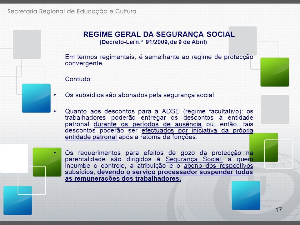 17 REGIME GERAL DA SEGURANÇA SOCIAL (Decreto-Lei n.º 91/2009, de 9 de Abril) Em termos regimentais, é semelhante ao regime de protecção convergente. C
