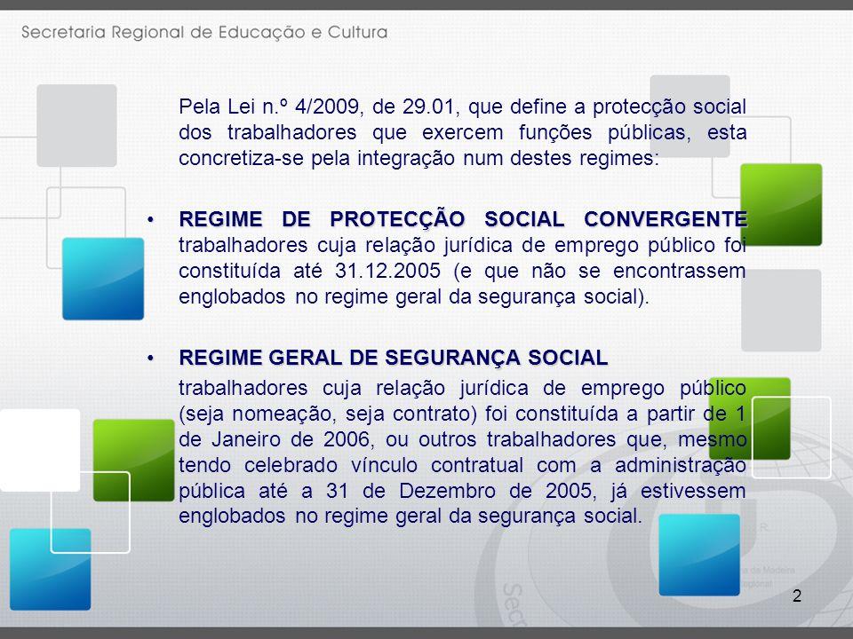 2 Pela Lei n.º 4/2009, de 29.01, que define a protecção social dos trabalhadores que exercem funções públicas, esta concretiza-se pela integração num destes regimes: REGIME DE PROTECÇÃO SOCIAL CONVERGENTEREGIME DE PROTECÇÃO SOCIAL CONVERGENTE trabalhadores cuja relação jurídica de emprego público foi constituída até 31.12.2005 (e que não se encontrassem englobados no regime geral da segurança social).