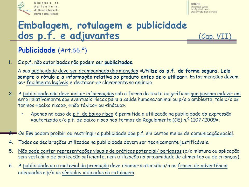 Embalagem, rotulagem e publicidade dos p.f. e adjuvantes (Cap. VII) Publicidade (Art.66.º) 1.Os p.f. não autorizados não podem ser publicitados. A sua