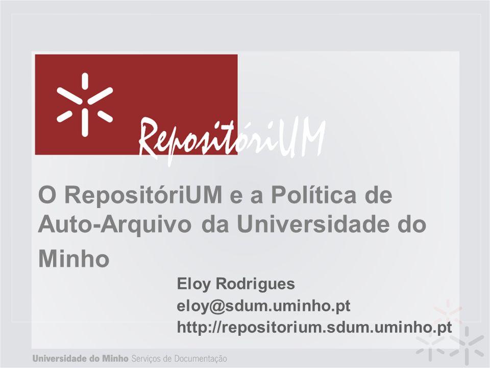 O RepositóriUM e a Política de Auto-Arquivo da Universidade do Minho Eloy Rodrigues eloy@sdum.uminho.pt http://repositorium.sdum.uminho.pt