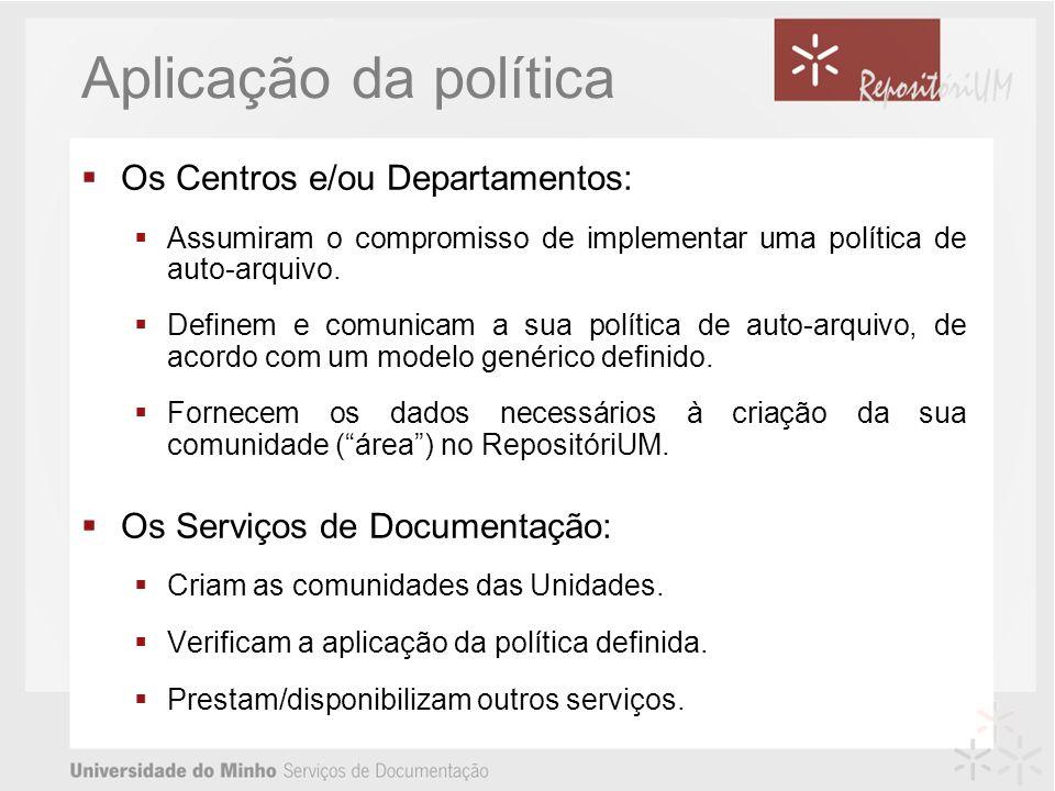 Aplicação da política Os Centros e/ou Departamentos: Assumiram o compromisso de implementar uma política de auto-arquivo. Definem e comunicam a sua po