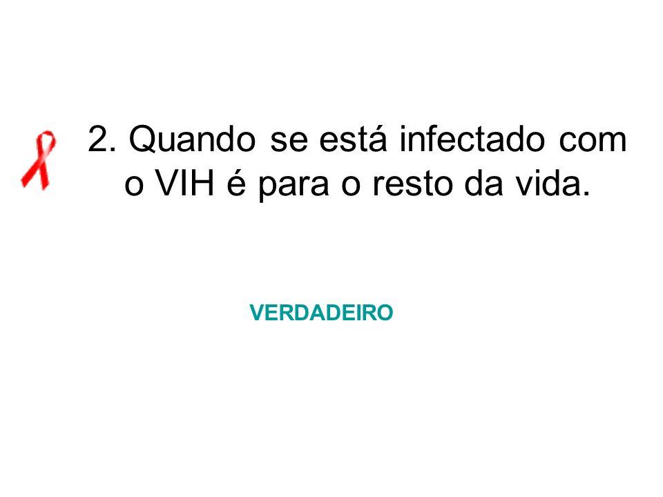 2. Quando se está infectado com o VIH é para o resto da vida. VERDADEIRO