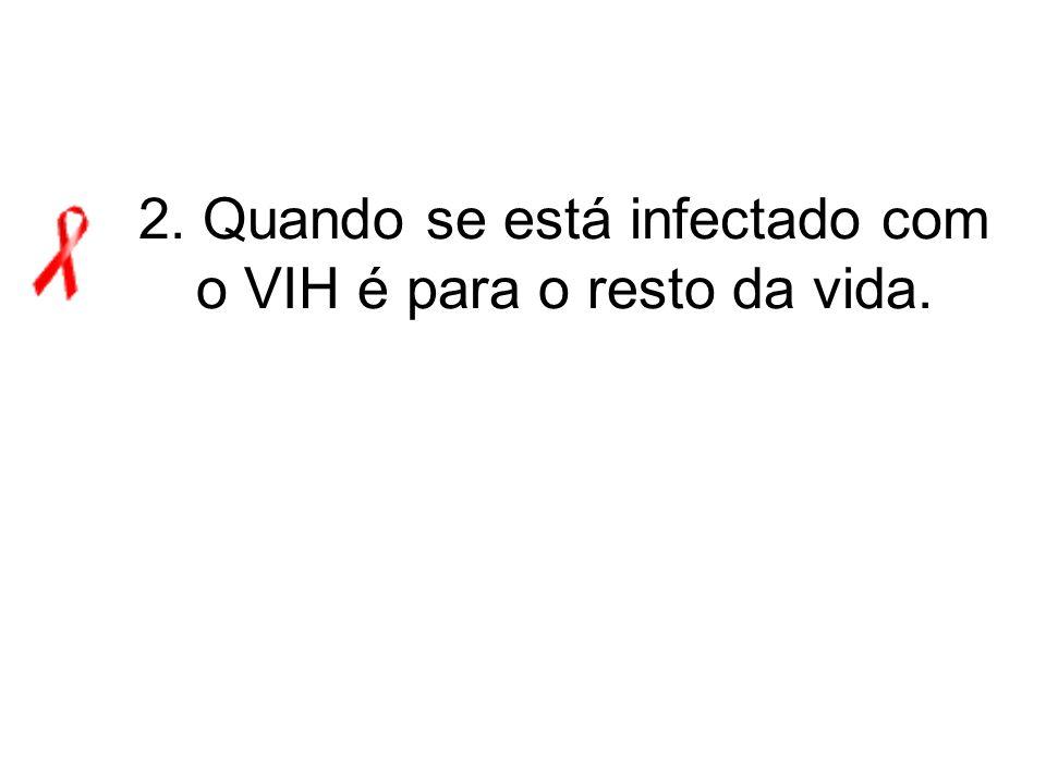 2. Quando se está infectado com o VIH é para o resto da vida.