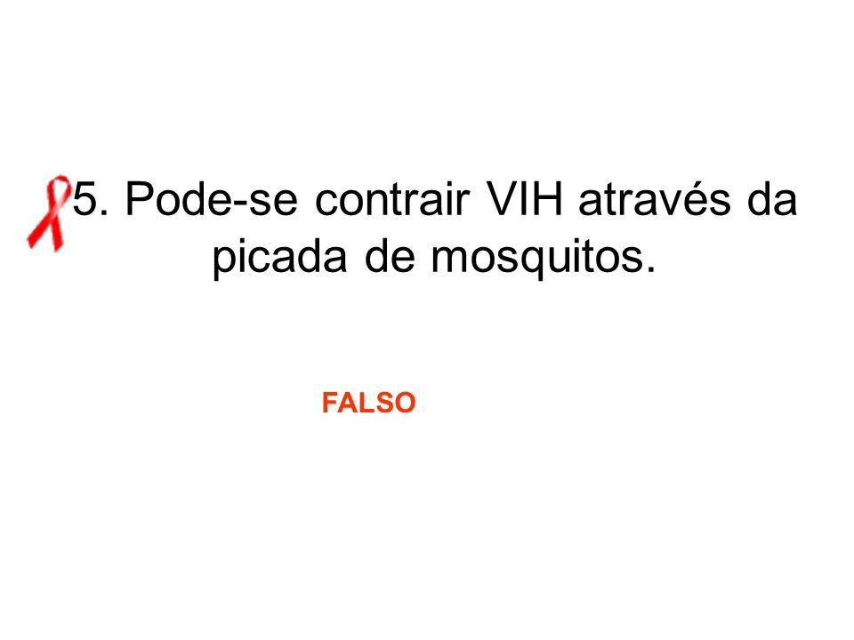 5. Pode-se contrair VIH através da picada de mosquitos. FALSO