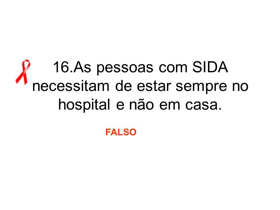 16.As pessoas com SIDA necessitam de estar sempre no hospital e não em casa. FALSO