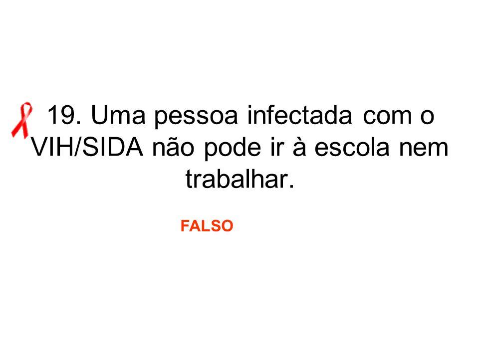19. Uma pessoa infectada com o VIH/SIDA não pode ir à escola nem trabalhar. FALSO