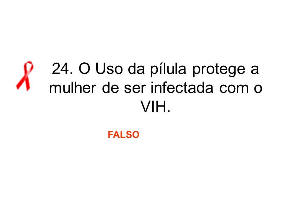 24. O Uso da pílula protege a mulher de ser infectada com o VIH. FALSO