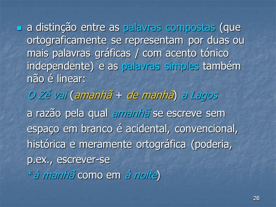 26 a distinção entre as palavras compostas (que ortograficamente se representam por duas ou mais palavras gráficas / com acento tónico independente) e