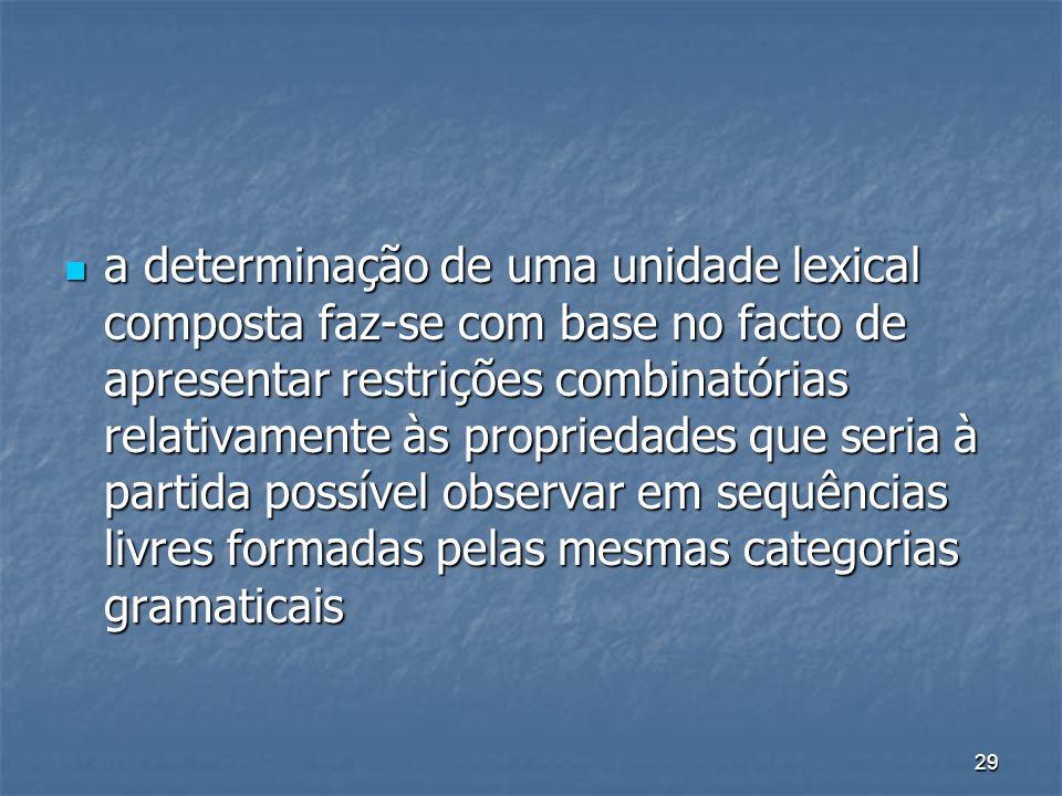 29 a determinação de uma unidade lexical composta faz-se com base no facto de apresentar restrições combinatórias relativamente às propriedades que se