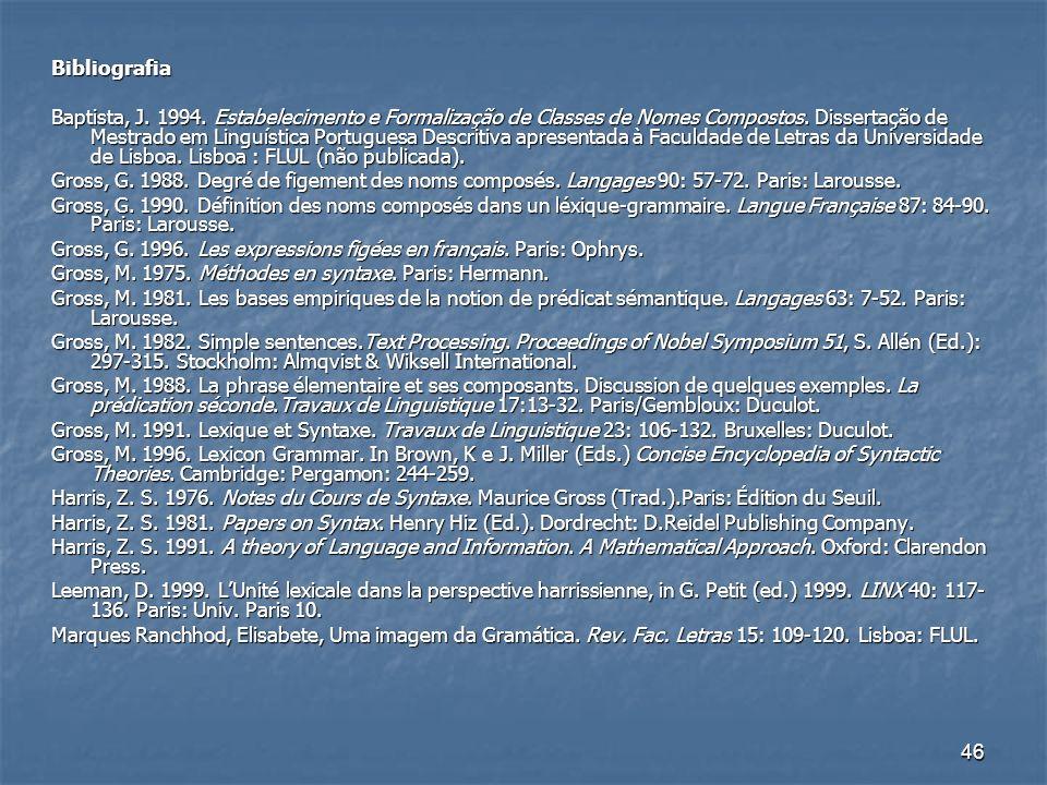 46 Bibliografia Baptista, J. 1994. Estabelecimento e Formalização de Classes de Nomes Compostos. Dissertação de Mestrado em Linguística Portuguesa Des