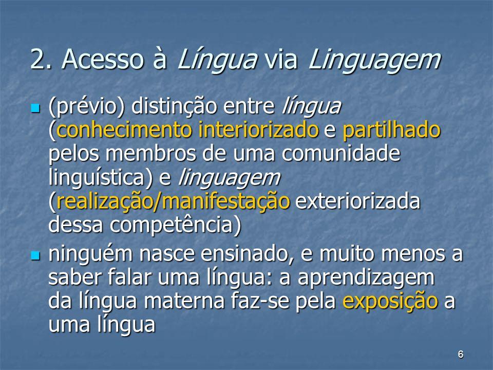 6 2. Acesso à Língua via Linguagem (prévio) distinção entre língua (conhecimento interiorizado e partilhado pelos membros de uma comunidade linguístic