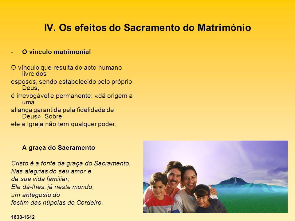 IV. Os efeitos do Sacramento do Matrimónio -O vínculo matrimonial O vínculo que resulta do acto humano livre dos esposos, sendo estabelecido pelo próp