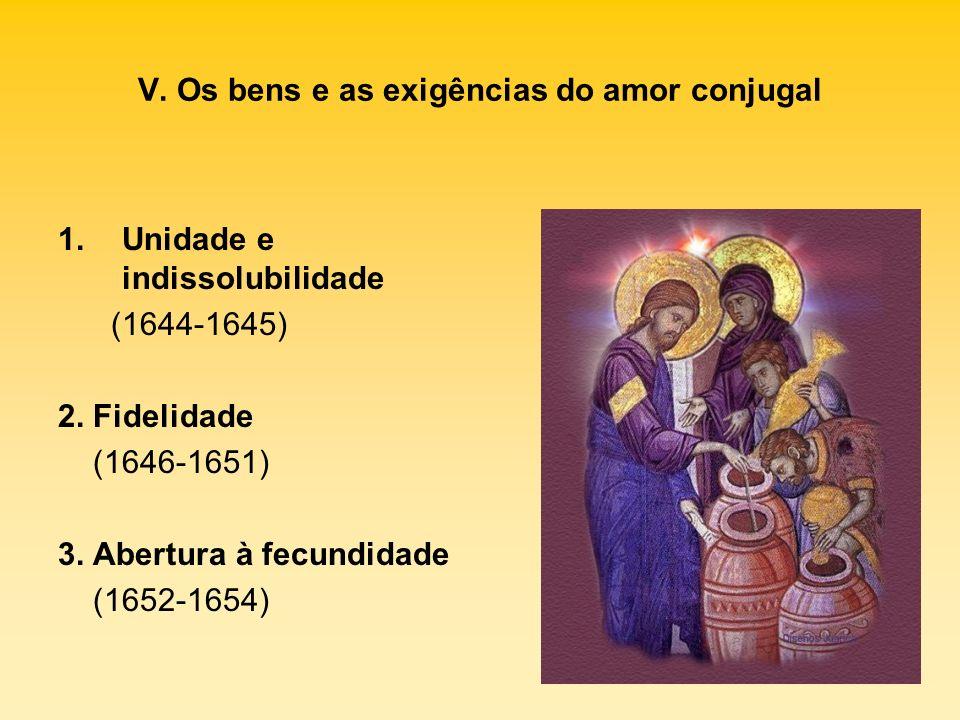V. Os bens e as exigências do amor conjugal 1.Unidade e indissolubilidade (1644-1645) 2. Fidelidade (1646-1651) 3. Abertura à fecundidade (1652-1654)