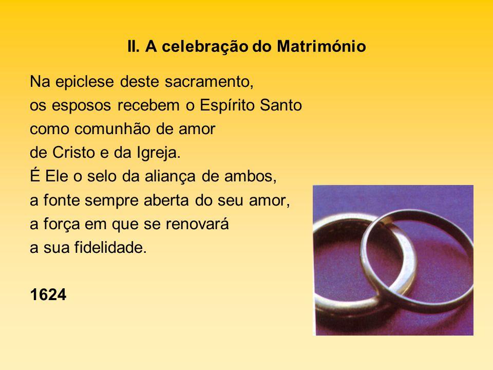 II. A celebração do Matrimónio Na epiclese deste sacramento, os esposos recebem o Espírito Santo como comunhão de amor de Cristo e da Igreja. É Ele o