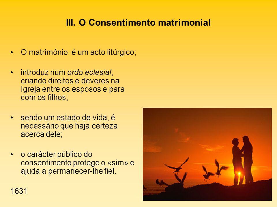 III. O Consentimento matrimonial O matrimónio é um acto litúrgico; introduz num ordo eclesial, criando direitos e deveres na Igreja entre os esposos e