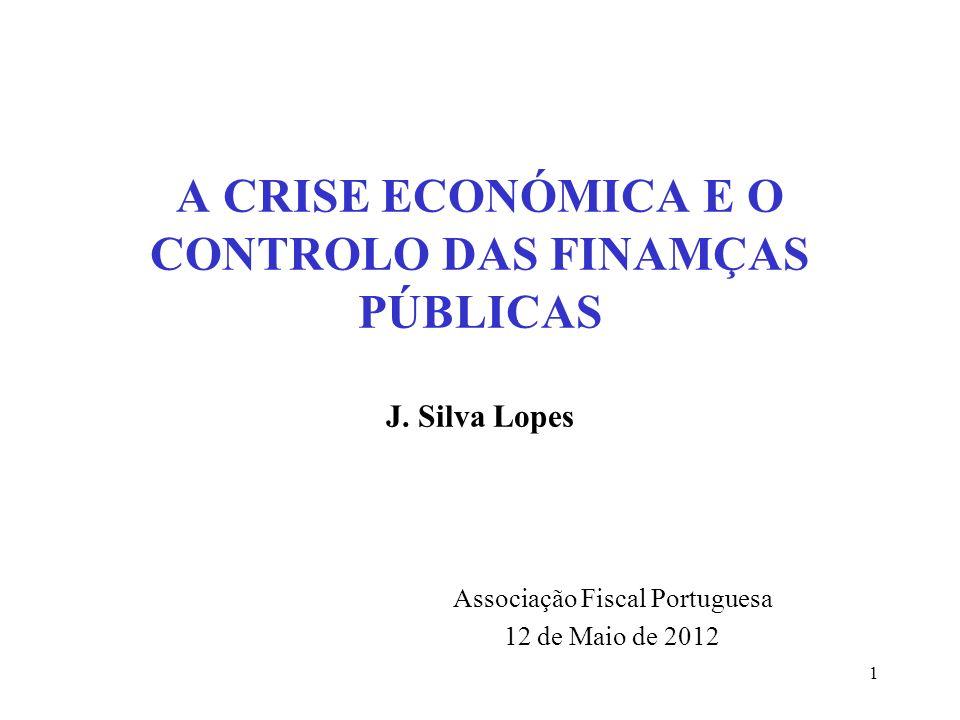 1 A CRISE ECONÓMICA E O CONTROLO DAS FINAMÇAS PÚBLICAS J. Silva Lopes Associação Fiscal Portuguesa 12 de Maio de 2012