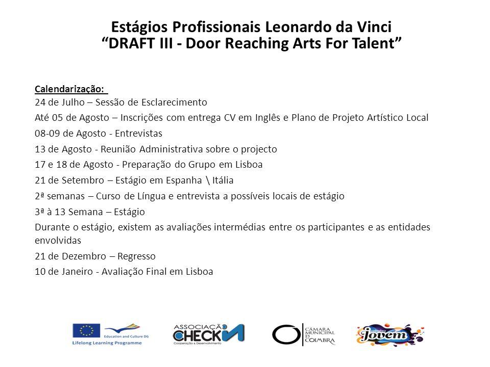 Condições: Viagem Internacional + Transfer; Seguro; Transportes locais; Alojamento (Quarto Duplos); Dinheiro de Bolso (200 por mês (total 600Euros)) Curso de Língua (Italiano\Espanhol) durante 2 semanas; Estágio de 11 semanas em entidade Italiana\Espanhola; Certificados (EuroPass, curso de língua e local de estágio) Estágios Profissionais Leonardo da Vinci DRAFT III - Door Reaching Arts For Talent